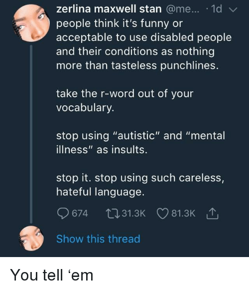 "Funny, Stan, and Word: zerlina maxwell stan @me... .1d  people think it's funny or  acceptable to use disabled people  and their conditions as nothing  more than tasteless punchlines.  take the r-word out of your  vocabulary  stop using ""autistic"" and ""mental  illness"" as insults.  stop it. stop using such careless,  hateful language.  674 t031.3K 81.3K  Show this thread You tell 'em"