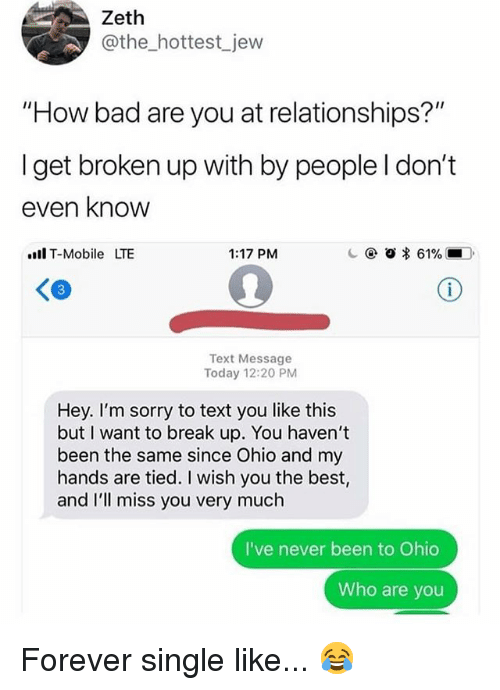 """Bad, Memes, and Relationships: Zeth  @the_hottest_jew  """"How bad are you at relationships?""""  Iget broken up with by people l don't  even know  ll T-Mobile LTE  1:17 PM  c @  * 61% ■O,  Text Message  Today 12:20 PM  Hey. I'm sorry to text you like this  but I want to break up. You haven't  been the same since Ohio and my  hands are tied. I wish you the best,  d I'll miss you very much  I've never been to Ohio  Who are you Forever single like... 😂"""