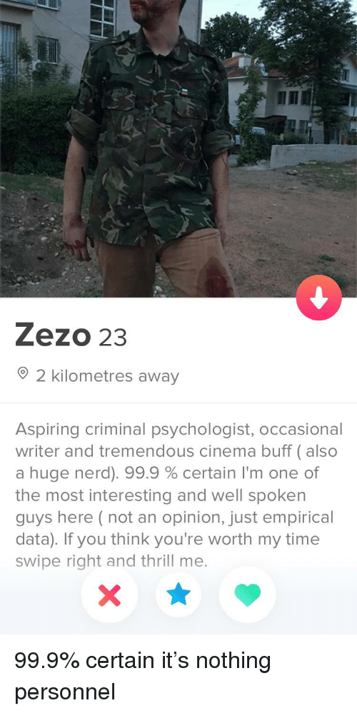 Nerd, Time, and Well Spoken: Zezo 23  2 kilometres away  Aspiring criminal psychologist, occasional  writer and tremendous cinema buff (also  a huge nerd). 99.9 % certain I'm one of  the most interesting and well spoken  guys here (not an opinion, just empirical  data). If you think you're worth my time  swipe right and thrill me