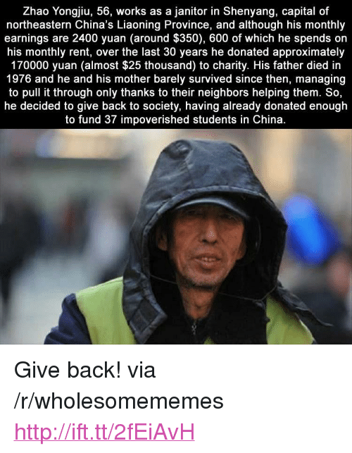 """China, Capital, and Http: Zhao Yongjiu, 56, works as a janitor in Shenyang, capital of  northeastern China's Liaoning Province, and although his monthly  earnings are 2400 yuan (around $350), 600 of which he spends orn  his monthly rent, over the last 30 years he donated approximately  170000 yuan (almost $25 thousand) to charity. His father died in  1976 and he and his mother barely survived since then, managing  to pull it through only thanks to their neighbors helping them. So,  he decided to give back to society, having already donated enough  to fund 37 impoverished students in China <p>Give back! via /r/wholesomememes <a href=""""http://ift.tt/2fEiAvH"""">http://ift.tt/2fEiAvH</a></p>"""