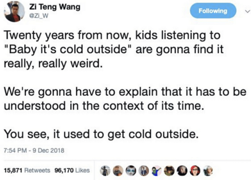 """Baby, It's Cold Outside, Weird, and Kids: Zi Teng Wang  @ZI_W  Following  Twenty years from now, kids listening to  """"Baby it's cold outside"""" are gonna find it  really, really weird.  We're gonna have to explain that it has to be  understood in the context of its time.  You see, it used to get cold outside.  7:54 PM -9 Dec 2018  15,871 Retweets 96,170 Likes"""
