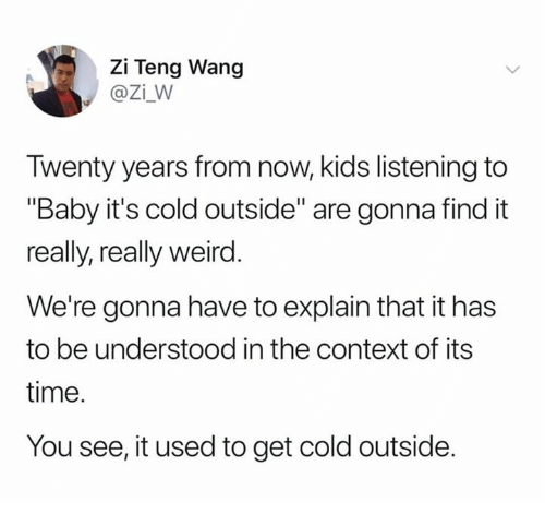"Baby, It's Cold Outside, Weird, and Kids: Zi Teng Wang  @Zi_W  Twenty years from now, kids listening to  ""Baby it's cold outside"" are gonna find it  really, really weird  We're gonna have to explain that it has  to be understood in the context of its  time.  You see, it used to get cold outside."