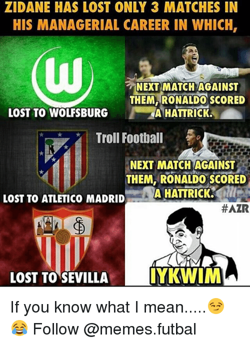 Memes, Troll, and Trolling: ZIDANE HAS LOST ONLY 3 MATCHES IN  HIS MANAGERIAL CAREER IN WHICH,  NEXT MATCH AGAINST  THEM RONALDO SCORED  LOST TO WOLFSBURG  A HATTRICK,  Troll Football  NEXT MATCH AGAINST  THEM, RONALDO SCORED  A HATTRICK.  LOST TO ATLETICO MADRID  HAZR  LOST TO SEVILLA  IYKWIM If you know what I mean.....😏😂 Follow @memes.futbal