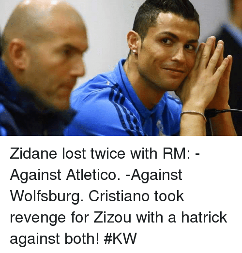 Memes, Revenge, and Wolfsburg: Zidane lost twice with RM:  -Against Atletico. -Against Wolfsburg.  Cristiano took revenge for Zizou with a hatrick against both!  #KW