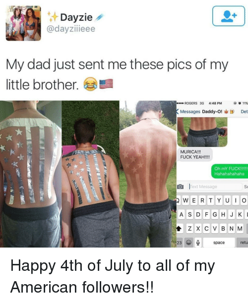 Dad, Memes, and Yeah: zie  @dayziieee  My dad just sent me these pics of my  little brother.  ROGERS 3G 4:48PM  ④ 011%  Messages Daddy-O!I Det  MURICA!!!  FUCK YEAH!!!  ·팩  Hahahahahaha  Text Message  Se  A S D G HJKL  Z X C V B N M  23spacretu Happy 4th of July to all of my American followers!!
