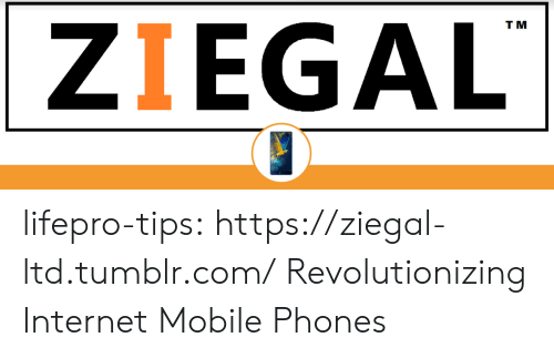 Internet, Tumblr, and Blog: ZIEGAL  T M lifepro-tips: https://ziegal-ltd.tumblr.com/  Revolutionizing Internet  Mobile Phones