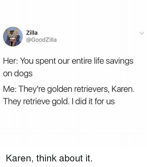 Dogs, Life, and Memes: Zilla  @GoodZilla  Her: You spent our entire life savings  on dogs  Me: They're golden retrievers, Karen.  They retrieve gold. I did it for us Karen, think about it.