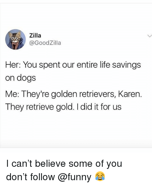 Dogs, Funny, and Life: Zilla  @GoodZilla  Her: You spent our entire life savings  on dogs  Me: They're golden retrievers, Karen.  They retrieve gold. I did it for us I can't believe some of you don't follow @funny 😂