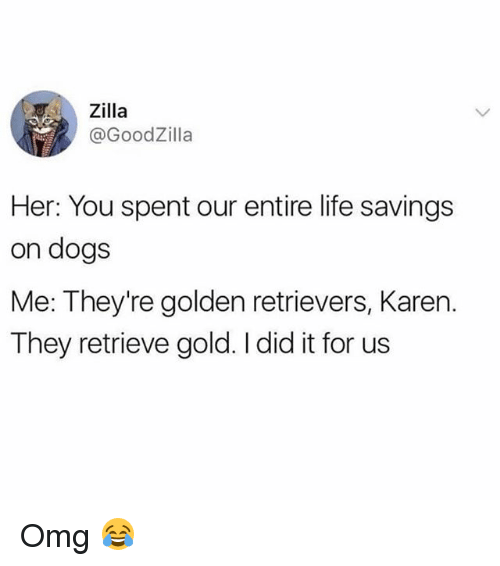 Dogs, Life, and Memes: Zilla  @GoodZilla  Her: You spent our entire life savings  on dogs  Me: They're golden retrievers, Karen.  They retrieve gold. I did it for us Omg 😂