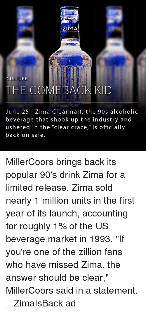 """Memes, Limited, and Alcoholic: ZIMA  CULTURE  THE COMEBAOK KID  June 25 Zima Clearmalt, the 90s alcoholic  beverage that shook up the industry and  ushered in the """"clear craze,"""" is officially  back on sale MillerCoors brings back its popular 90's drink Zima for a limited release. Zima sold nearly 1 million units in the first year of its launch, accounting for roughly 1% of the US beverage market in 1993. """"If you're one of the zillion fans who have missed Zima, the answer should be clear,"""" MillerCoors said in a statement. _ ZimaIsBack ad"""