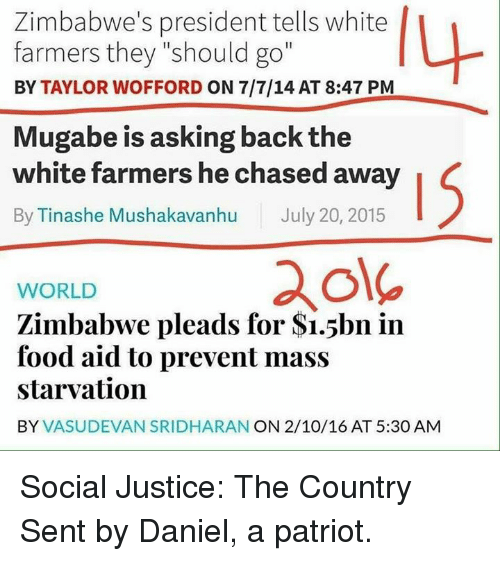 "Food, Memes, and Justice: Zimbabwe's president tells white  farmers they ""should go""  BY TAYLOR WOFFORD ON 7/7/14 AT 8:47 PM  Mugabe is asking back the  white farmers he chased away  By Tinashe Mushakavanhu July 20, 2015  ole  WORLD  Zimbabwe pleads for $i.5bn in  food aid to prevent mass  starvation  BY VASUDEVAN SRIDHARAN ON 2/10/16 AT 5:30 AM Social Justice: The Country  Sent by Daniel, a patriot."