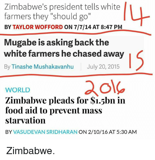 """Food, Tumblr, and Chase: Zimbabwe's president tells white  farmers they """"should go""""  BY TAYLOR WOFFORD ON 7/7/14 AT 8:47 PM  Mugabe is asking back the  white farmers he chased away  By Tinashe Mushakavanhu July 20, 2015  WORLD  Zimbabwe pleads for S1.5bn in  food aid to prevent mass  starvation  BY  VASUDEVAN SRIDHARAN ON 2/10/16 AT 5:30 AM Zimbabwe."""