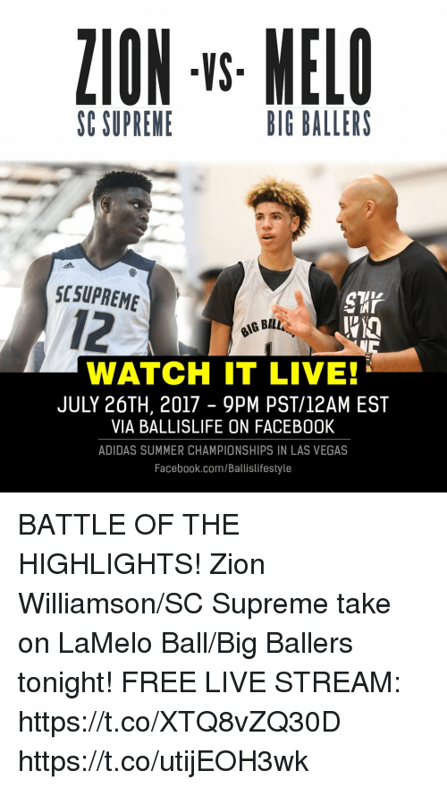 Adidas, Facebook, and Memes: ZION -s MELO  VS  SC SUPREME  BIG BALLERS  SCSUPREME  12  G BAL  WATCH IT LIVE  JULY 26TH, 2017 - 9PM PST/12AM EST  VIA BALLISLIFE ON FACEB00K  ADIDAS SUMMER CHAMPIONSHIPS IN LAS VEGAS  Facebook.com/Ballislifestyle BATTLE OF THE HIGHLIGHTS! Zion Williamson/SC Supreme take on LaMelo Ball/Big Ballers tonight!   FREE LIVE STREAM: https://t.co/XTQ8vZQ30D https://t.co/utijEOH3wk