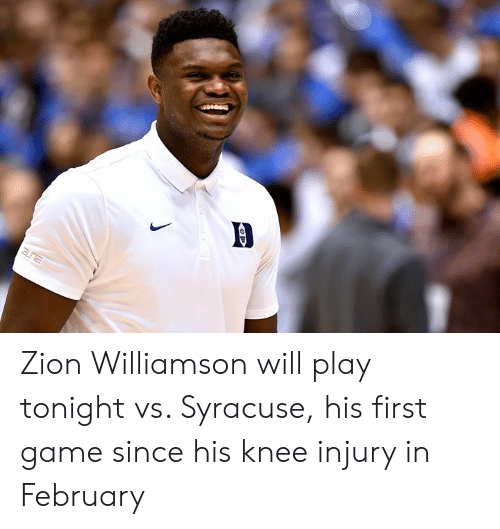 Game, Syracuse , and Zion: Zion Williamson will play tonight vs. Syracuse, his first game since his knee injury in February