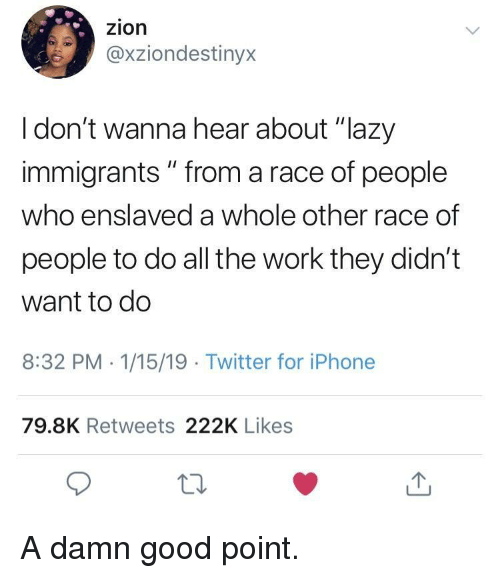 """Lazy, Twitter, and Work: zion  @xziondestinyx  I don't wanna hear about """"lazy  immigrants """" from a race of people  who enslaved a whole other race of  people to do all the work they didn't  want to do  8:32 PM 1/15/19 Twitter for iPhonee  79.8K Retweets 222K Likes  10 A damn good point."""