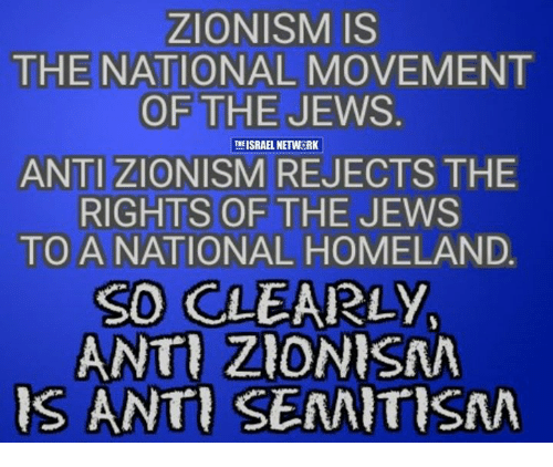 Memes, Homeland, and Israel: ZIONISM IS  THE NATIONAL MOVEMENT  OF THE JEWS  ISRAEL NETWORK  ANTI ZIONISM REJECTS THE  RIGHTS OF THE JEWS  TO A NATIONAL HOMELAND.  SO CLEARLY,  ANTI ZIONISAN  IS ANTI SEMITISMA