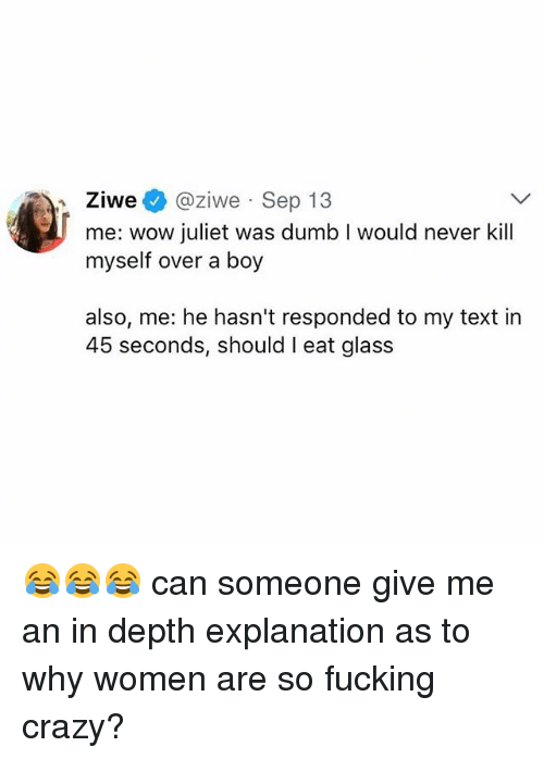 Crazy, Dumb, and Fucking: Ziwe@ziwe Sep 13  me: wow juliet was dumb I would never kill  myself over a boy  also, me: he hasn't responded to my text in  45 seconds, should I eat glass 😂😂😂 can someone give me an in depth explanation as to why women are so fucking crazy?