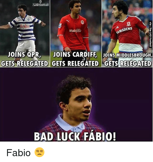 Bad, Memes, and Luck: ZLADfootball  SDENS  Malays  JOINS QPR  JOINS CARDIFF JOINS MIDDLESBROUGH  GETS RELEGATED GETS RELEGATED GETs RELEGATED  BAD LUCK FABIO! Fabio 😒