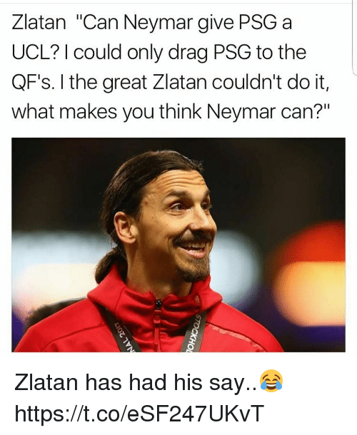 """Neymar, Soccer, and Can: Zlatan """"Can Neymar give PSGa  UCL? I could only drag PSG to the  QF's. I the great Zlatan couldn't do it,  what makes you think Neymar can?"""" Zlatan has had his say..😂 https://t.co/eSF247UKvT"""