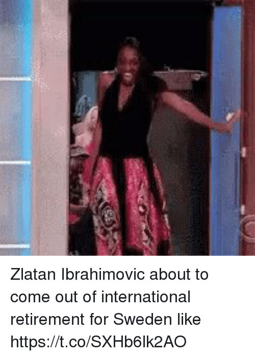 Soccer, Sweden, and Zlatan Ibrahimovic: Zlatan Ibrahimovic about to come out of international retirement for Sweden like https://t.co/SXHb6lk2AO