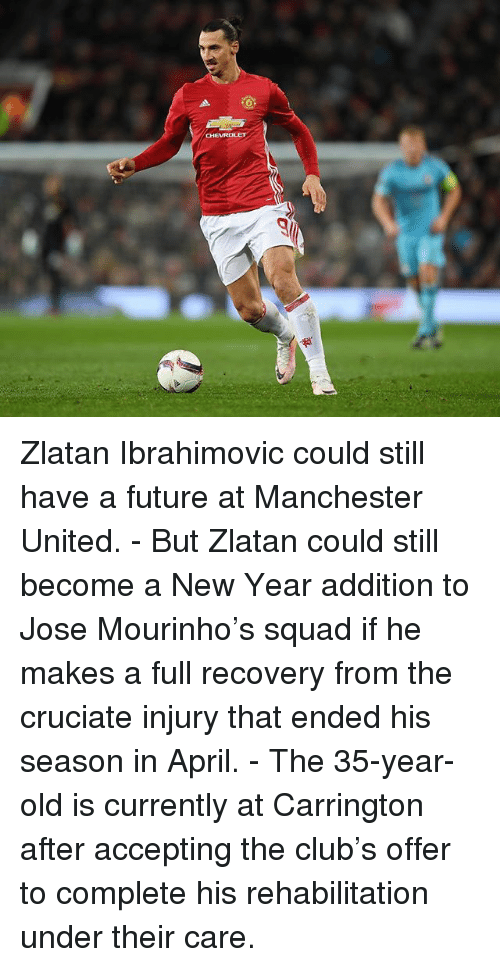 Club, Future, and Memes: Zlatan Ibrahimovic could still have a future at Manchester United. - But Zlatan could still become a New Year addition to Jose Mourinho's squad if he makes a full recovery from the cruciate injury that ended his season in April. - The 35-year-old is currently at Carrington after accepting the club's offer to complete his rehabilitation under their care.