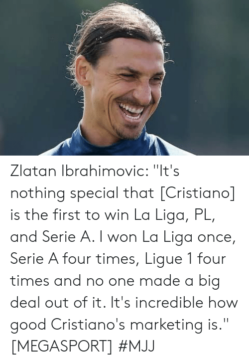 "I Won, Good, and La Liga: Zlatan Ibrahimovic: ""It's nothing special that [Cristiano] is the first to win La Liga, PL, and Serie A. I won La Liga once, Serie A four times, Ligue 1 four times and no one made a big deal out of it. It's incredible how good Cristiano's marketing is."" [MEGASPORT]   #MJJ"