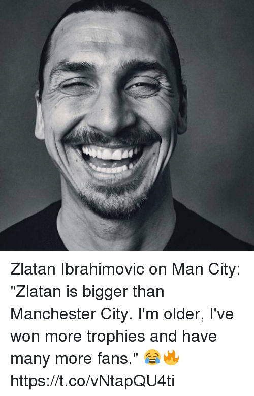 """Soccer, Manchester City, and Zlatan Ibrahimovic: Zlatan Ibrahimovic on Man City:  """"Zlatan is bigger than Manchester City. I'm older, I've won more trophies and have many more fans."""" 😂🔥 https://t.co/vNtapQU4ti"""
