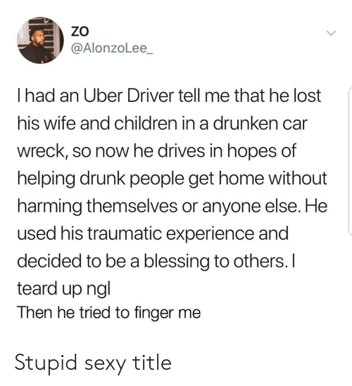 Children, Drunk, and Sexy: ZO  @AlonzoLee_  I had an Uber Driver tell me that he lost  his wife and children in a drunken can  wreck, so now he drives in hopes of  helping drunk people get home without  harming themselves or anyone else. He  used his traumatic experience and  decided to be a blessing to others. I  teard up ngl  Then he tried to finger me Stupid sexy title