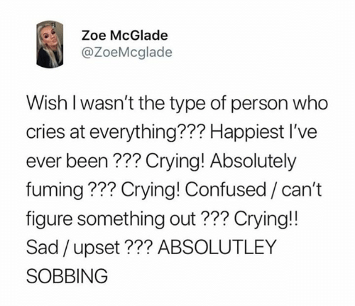 Confused, Crying, and Relationships: Zoe McGlade  @ZoeMcglade  Wish l wasn't the type of person who  cries at everything??? Happiest I've  ever been??? Crying! Absolutely  fuming ??? Crying! Confused / can't  figure something out??? Crying!!  Sad /upset??? ABSOLUTLEY  SOBBING