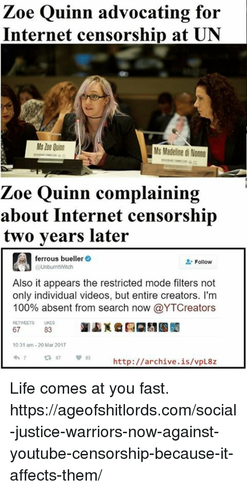 Anaconda, Internet, and Life: Zoe Quinn advocating for  Internet censorship at UN  Ms Madeline di Nonno  Zoe Quinn complaining  about Internet censorship  two years later  ferrous bueller  Follow  UnburmtWitch  Also it appears the restricted mode filters not  only individual videos, but entire creators. I'm  100% absent from search now @YTCreators  RETWEETS LKES  67  83  10 31 am-20 Mar 2017  http://archive.is/vpL8z Life comes at you fast.  https://ageofshitlords.com/social-justice-warriors-now-against-youtube-censorship-because-it-affects-them/