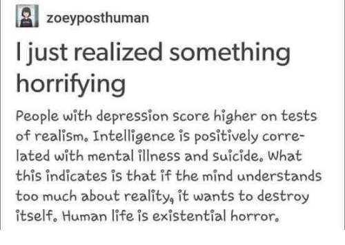Memes, Too Much, and Depression: zoey posthuman  A just realized something  horrifying  People with depression score higher on tests  of realism. Intelligence is positively corre-  lated with mental illness and suicide. What  this indicates is that if the mind understands  too much about reality it wants to destroy  itself. Human life is existential horror.