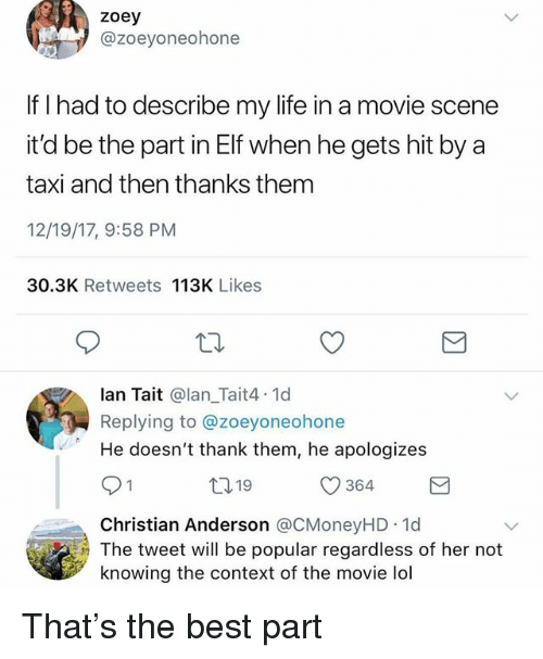 Elf, Funny, and Life: zoey  @zoeyoneohone  If I had to describe my life in a movie scene  it'd be the part in Elf when he gets hit by a  taxi and then thanks them  12/19/17, 9:58 PM  30.3K Retweets 113K Likes  lan Tait @lan_Tait4.1d  Replying to @zoeyoneohone  He doesn't thank them, he apologizes  1319  364  Christian Anderson @CMoneyHD 1d  The tweet will be popular regardless of her not  knowing the context of the movie lol That's the best part