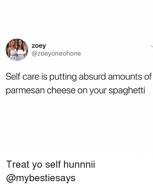 Yo, Spaghetti, and Girl Memes: zoey  @zoeyoneohone  Self care is putting absurd amounts of  parmesan cheese on your spaghetti Treat yo self hunnnii @mybestiesays
