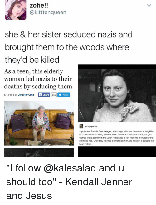 """Kendall Jenner, Memes, and Into the Woods: zofie!!  @kitttenqueen  she & her sister seduced nazis and  brought them to the woods where  they'd be killed  As a teen, this elderly  woman led nazis to their  deaths by seducing them  858 5/13/16 l by Jennifer Cruz  Li Share  Tweet  bundy spooks  A picture of Freddie Oversteegen, a Dutch girl who was the unsuspecting killer  of dozens of Nazis. Along with her friend Hannie and her sister Truus, the girls  Worked with a team from the Dutch Resistance to lure men into the woods for a  promised kiss. Once they reached a remote location, the men got a bullet to the  head instead. """"I follow @kalesalad and u should too"""" - Kendall Jenner and Jesus"""