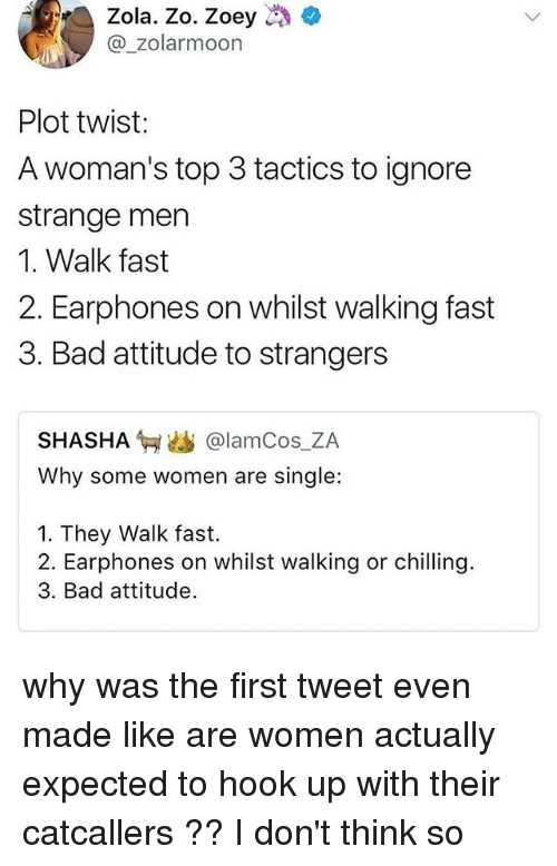 Bad, Memes, and Zola: Zola. Zo. Zoey  @_zolarmoon  Plot twist:  A woman's top 3 tactics to ignore  strange men  1. Walk fast  2. Earphones on whilst walking fast  3. Bad attitude to strangers  SHASHA匉幽@lamCos.ZA  Why some women are single:  1. They Walk fast.  2. Earphones on whilst walking or chilling.  3. Bad attitude. why was the first tweet even made like are women actually expected to hook up with their catcallers ?? I don't think so