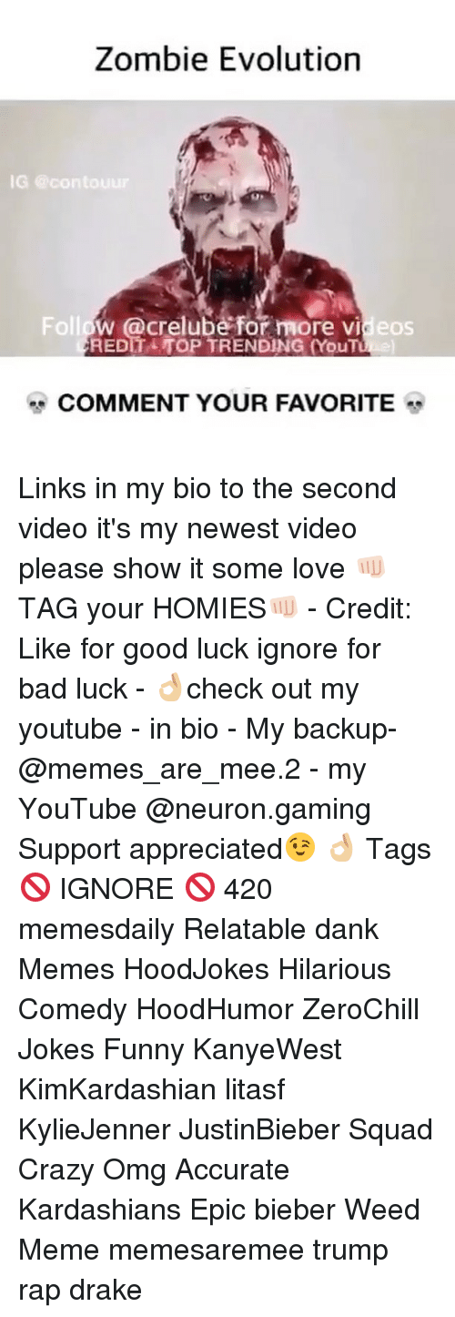 Memes, 🤖, and Weeds: Zombie Evolution  IG @co  Follow @crelube for more vi eos  COMMENT YOUR FAVORITE Links in my bio to the second video it's my newest video please show it some love 👊🏻TAG your HOMIES👊🏻 - Credit: Like for good luck ignore for bad luck - 👌🏼check out my youtube - in bio - My backup- @memes_are_mee.2 - my YouTube @neuron.gaming Support appreciated😉 👌🏼 Tags 🚫 IGNORE 🚫 420 memesdaily Relatable dank Memes HoodJokes Hilarious Comedy HoodHumor ZeroChill Jokes Funny KanyeWest KimKardashian litasf KylieJenner JustinBieber Squad Crazy Omg Accurate Kardashians Epic bieber Weed Meme memesaremee trump rap drake
