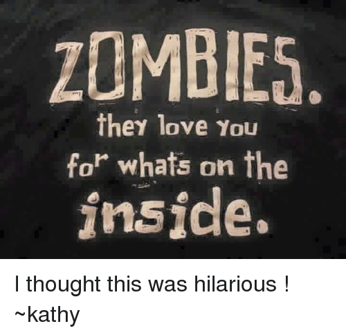 zombies they love you for whats on the inside i thought this was