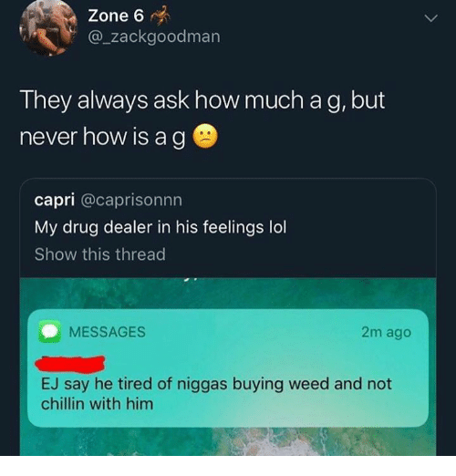 Drug Dealer, Lol, and Weed: Zone 6  @zackgoodman  They always ask how much a g, but  never how is ag  capri @caprisonnn  My drug dealer in his feelings lol  Show this threac  MESSAGES  2m ago  EJ say he tired of niggas buying weed and not  chillin with him