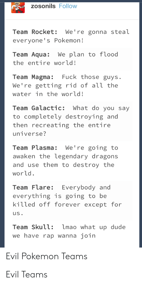 Dude, Pokemon, and Rap: zosonils FolloW  Team Rocket: We're gonna steaL  everyone's Pokemon!  Team Aqua: We plan to flood  the entire world!  Team Magma: Fuck those guys  We're getting rid of all the  water in the world!  Team Galactic: What do you say  to completely destroying and  then recreating the entire  universe?  Team Plasma: We're going to  awaken the legendary dragons  and use them to destroy the  wor ld.  Team Flare: Everybody and  everything is going to be  killed off forever except for  us.  Team Skull: mao what up dude  we have rap wanna join  Evil Pokemon Teams Evil Teams