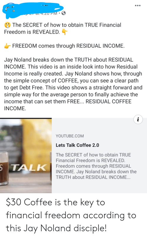 Jay, True, and youtube.com: +.zU PM 3  The SECRET of how to obtain TRUE Financial  Freedom is REVEALED.  FREEDOM comes through RESIDUAL INCOME  Jay Noland breaks down the TRUTH about RESIDUAL  INCOME. This video is an inside look into how Residual  Income is really created. Jay Noland shows how, through  the simple concept of COFFEE, you can see a clear path  to get Debt Free. This video shows a straight forward and  simple way for the average person to finally achieve the  income that can set them FREE... RESIDUAL COFFEE  INCOME  i  YOUTUBE.COM  Lets Talk Coffee 2.0  The SECRET of how to obtain TRUE  Financial Freedom is REVEALED.  STALK Freedom comes through RESIDUAL  INCOME. Jay Noland breaks down the  TRUTH about RESIDUAL INCOME... $30 Coffee is the key to financial freedom according to this Jay Noland disciple!