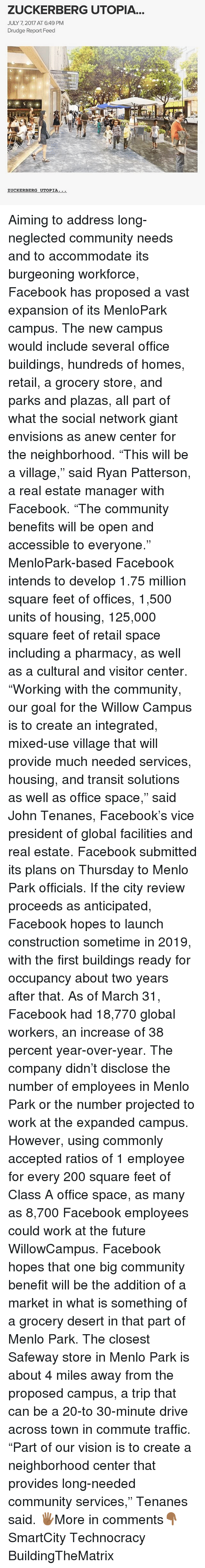 """Bailey Jay, Community, and Facebook: ZUCKERBERG UTOPIA  JULY 7, 2017 AT 6:49 PM  Drudge Report Feed  CKERB  ERG UTOPIA Aiming to address long-neglected community needs and to accommodate its burgeoning workforce, Facebook has proposed a vast expansion of its MenloPark campus. The new campus would include several office buildings, hundreds of homes, retail, a grocery store, and parks and plazas, all part of what the social network giant envisions as anew center for the neighborhood. """"This will be a village,"""" said Ryan Patterson, a real estate manager with Facebook. """"The community benefits will be open and accessible to everyone."""" MenloPark-based Facebook intends to develop 1.75 million square feet of offices, 1,500 units of housing, 125,000 square feet of retail space including a pharmacy, as well as a cultural and visitor center. """"Working with the community, our goal for the Willow Campus is to create an integrated, mixed-use village that will provide much needed services, housing, and transit solutions as well as office space,"""" said John Tenanes, Facebook's vice president of global facilities and real estate. Facebook submitted its plans on Thursday to Menlo Park officials. If the city review proceeds as anticipated, Facebook hopes to launch construction sometime in 2019, with the first buildings ready for occupancy about two years after that. As of March 31, Facebook had 18,770 global workers, an increase of 38 percent year-over-year. The company didn't disclose the number of employees in Menlo Park or the number projected to work at the expanded campus. However, using commonly accepted ratios of 1 employee for every 200 square feet of Class A office space, as many as 8,700 Facebook employees could work at the future WillowCampus. Facebook hopes that one big community benefit will be the addition of a market in what is something of a grocery desert in that part of Menlo Park. The closest Safeway store in Menlo Park is about 4 miles away from the proposed campus, a"""