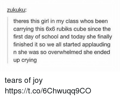 Crying, School, and Girl: zukuku  theres this girl in my class whos been  carrying this 6x6 rubiks cube since the  first day of school and today she finally  finished it so we all started applauding  n she was so overwhelmed she ended  up crying tears of joy https://t.co/6Chwuqq9CO