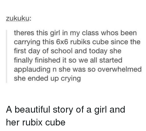 Beautiful, Crying, and School: zukuku:  theres this girl in my class whos been  carrying this 6x6 rubiks cube since the  first day of school and today she  finally finished it so we all started  applauding n she was so overwhelmed  she ended up crying A beautiful story of a girl and her rubix cube