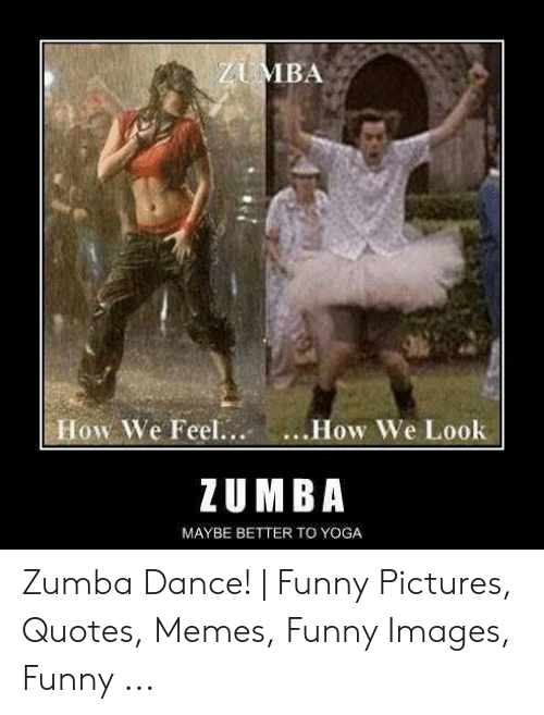 ZUMBA How We Feel How We Look ZUMBA MAYBE BETTER TO YOGA ...